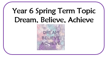 Year 6 Spring Topic - Dream Believe Achieve